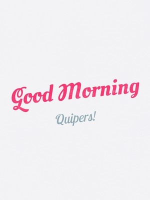 Good Morning Quipers!