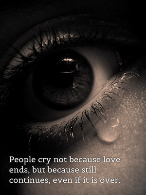 People cry not because love ends, but because still continues, even if it is over.