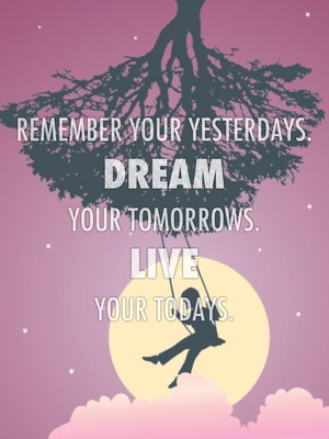 Remember your yesterdays. Dream your tomorrows. Live your todays.