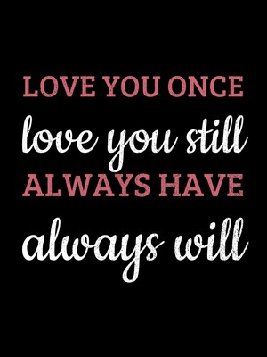 LOVE YOU ONCE love you still ALWAYS HAVE always will