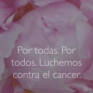 Por todas. Por todos. Luchemos contra el cancer.