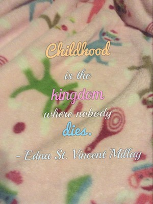 Childhood is the kingdom where nobody dies. - Edna St. Vincent Millay