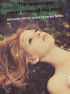 The reason you never crossed my mind because you're always on my mind.
