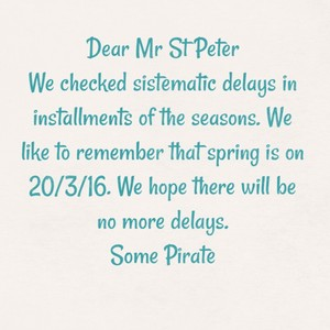 Dear Mr St Peter We checked sistematic delays in installments of the seasons. We like to remember that spring is on 20/3/16. We hope there will be no more delays. Some Pirate