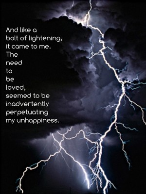 And like a bolt of lightening, it came to me. The need to be loved, seemed to be inadvertently perpetuating my unhappiness.