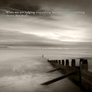 When we are judging everything we are learning nothing •Steve Maraboli•