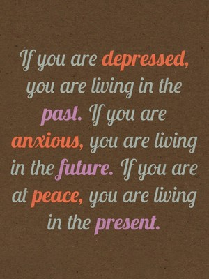 If you are depressed, you are living in the past. If you are anxious, you are living in the future. If you are at peace, you are living in the present.