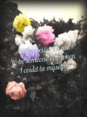 Why would I want to be someone else when I could be myself?