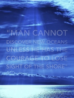 """""""Man cannot discover new oceans unless he has the courage to lose sight of the shore"""""""