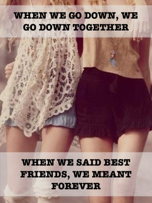 When we go down, we go down together When we said best friends, we meant forever