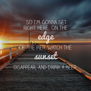 So I'm gonna set right here, on the edge of the pier. Watch the sunset disappear, and drink a beer.