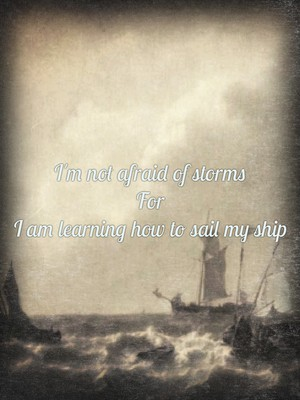I'm not afraid of storms For I am learning how to sail my ship
