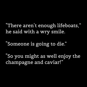 """""""There aren't enough lifeboats,"""" he said with a wry smile. """"Someone is going to die."""" """"So you might as well enjoy the champagne and caviar!"""""""