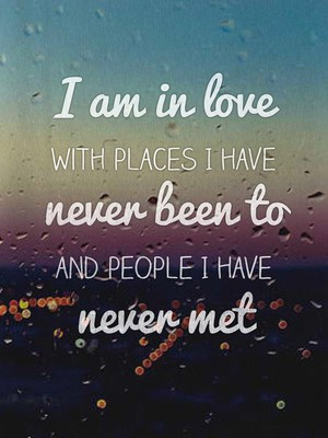 I am in love with places I have never been to and people I have never met