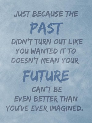 Just because the past didn't turn out like you wanted it to doesn't mean your future can't be even better than you've ever imagined.