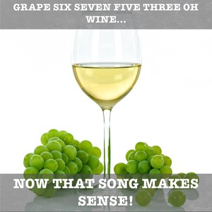 Grape six seven five three oh wine... Now that song makes sense!
