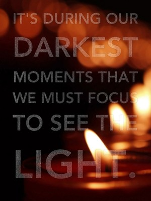 It's during our darkest moments that we must focus to see the light.