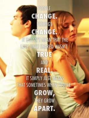 People change. Feelings change. It doesn't mean that the love once shared wasn't true and real. It simply just means that sometimes when people grow, they grow apart.