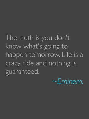 The truth is you don't know what's going to happen tomorrow. Life is a crazy ride and nothing is guaranteed. ~Eminem.