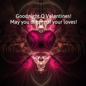 Goodnight Q Valentines! May you dream of your loves!