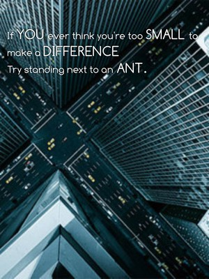 If you ever think you're too small to make a difference Try standing next to an Ant.