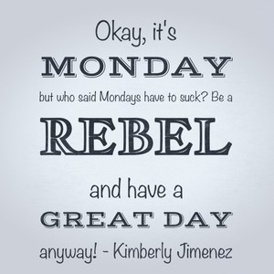 Okay, it's Monday but who said Mondays have to suck? Be a rebel and have a great day anyway! - Kimberly Jimenez