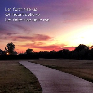 Let faith rise up Oh heart believe Let faith rise up in me