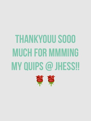 Thankyouu sooo much for mmming my quips @ JHess!! 🌹🌹