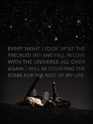 Every night I look up at the freckled sky and fall in love with the universe all over again. I will be counting the stars for the rest of my life.