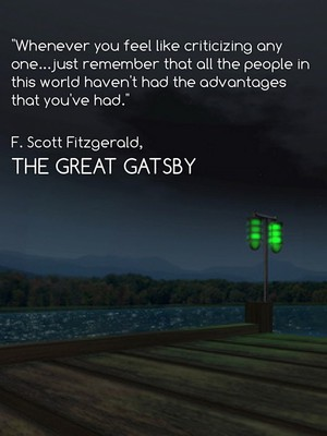 """Whenever you feel like criticizing any one...just remember that all the people in this world haven't had the advantages that you've had."" F. Scott Fitzgerald, The Great Gatsby"
