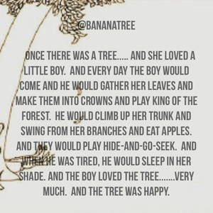 @bananatree Once there was a tree..... and she loved a little boy. And every day the boy would come and he would gather her leaves and make them into crowns and play king of the forest. He would climb up her trunk and swing from her branches and eat apples. And they would play hide-and-go-seek. And when he was tired, he would sleep in her shade. And the boy loved the tree.......very much. And the tree was happy.