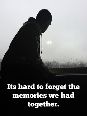 Its hard to forget the memories we had together.