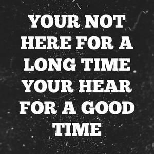 Your not here for a long time Your hear for a good time