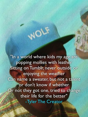 """In a world where kids my age are popping mollies with leather Sitting on Tumblr, never outside or enjoying the weather Can name a sweater, but not a talent or don't know if whether Or not they got one, tried to change their life for the better"" -Tyler The Creator"