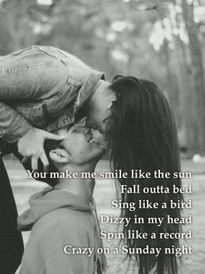 You make me smile like the sun Fall outta bed Sing like a bird Dizzy in my head Spin like a record Crazy on a Sunday night