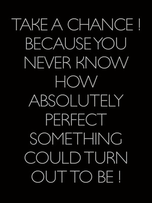 Take a chance ! Because you never know how absolutely perfect something could turn out to be !