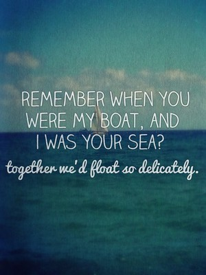 remember when you were my boat, and i was your sea? together we'd float so delicately.