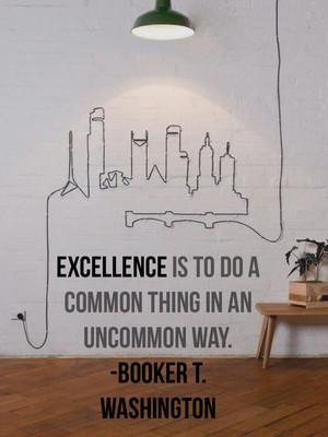 Excellence is to do a common thing in an uncommon way. -Booker T. Washington