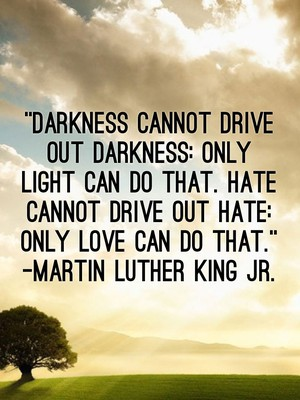 """Darkness cannot drive out darkness: only light can do that. Hate cannot drive out hate: only love can do that."" -Martin Luther King Jr."