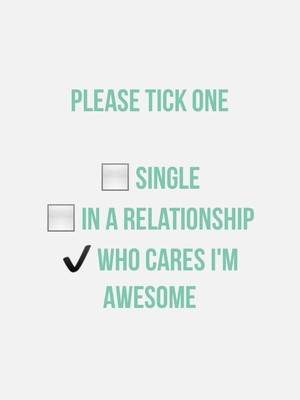 PLEASE TICK ONE ◻ Single ◻ In a relationship ✔ Who cares I'm awesome