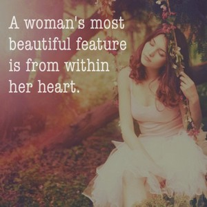 A woman's most beautiful feature is from within her heart.