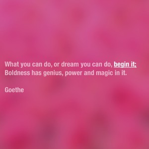 What you can do, or dream you can do, begin it; Boldness has genius, power and magic in it. Goethe