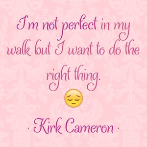 I'm not perfect in my walk but I want to do the right thing. 😔 • Kirk Cameron •