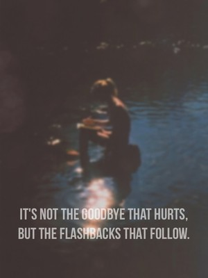It's not the goodbye that hurts, but the flashbacks that follow.