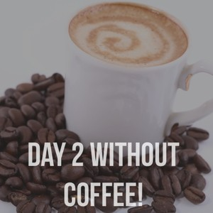 Day 2 without coffee!