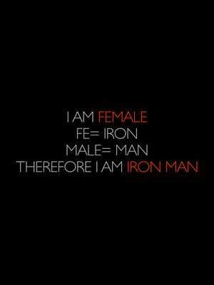 I am Female Fe= iron Male= man Therefore I am Iron Man