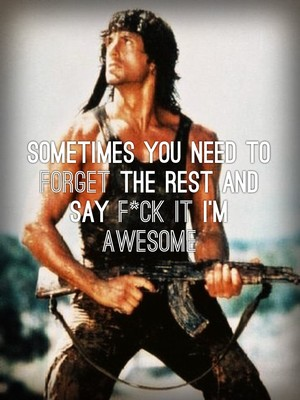 Sometimes you need to forget the rest and say F*CK it I'm awesome