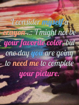 I consider myself a crayon ... I might not be your favorite color, but one day you are going to need me to complete your picture.