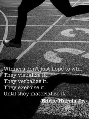 Winners don't just hope to win. They visualize it. They verbalize it. They exercise it. Until they materialize it. -Eddie Harris Jr.