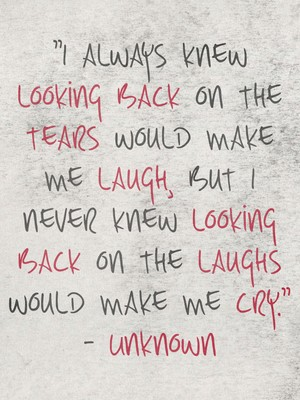"""""""I always knew looking back on the tears would make me laugh, but I never knew looking back on the laughs would make me cry."""" - Unknown"""